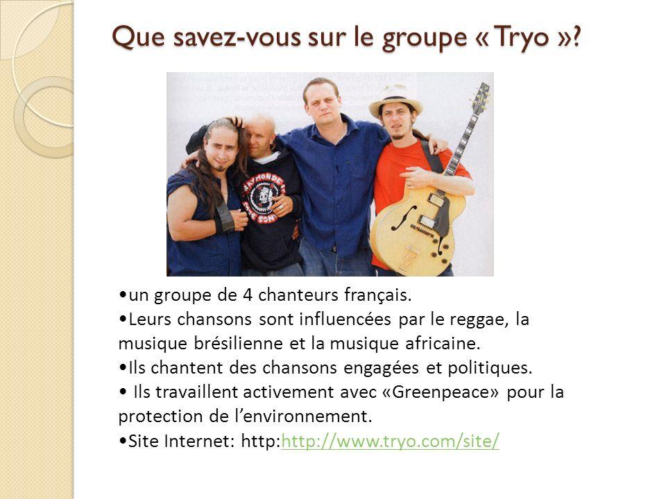 Que savez-vous sur le groupe « Tryo »? un groupe de 4 chanteurs français. Leurs chansons sont influencées par le reggae, la musique brésilienne et la