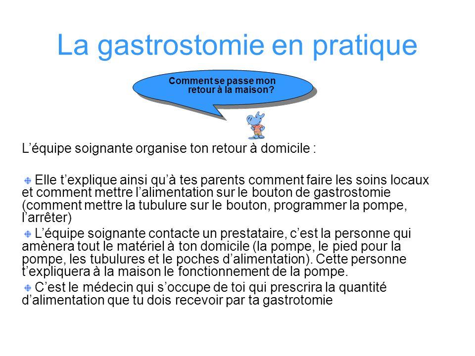 La gastrostomie en pratique Comment se passe mon retour à la maison? Léquipe soignante organise ton retour à domicile : Elle texplique ainsi quà tes p