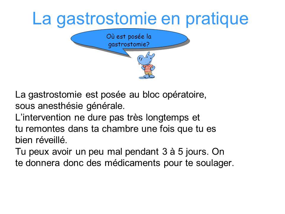 La gastrostomie en pratique La gastrostomie est posée au bloc opératoire, sous anesthésie générale. Lintervention ne dure pas très longtemps et tu rem