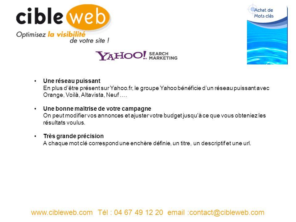 www.cibleweb.com Tél : 04 67 49 12 20 email :contact@cibleweb.com Une réseau puissant En plus dêtre présent sur Yahoo.fr, le groupe Yahoo bénéficie dun réseau puissant avec Orange, Voilà, Altavista, Neuf ….