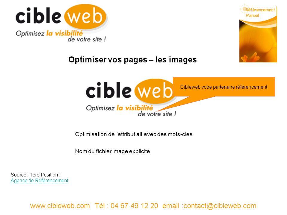 www.cibleweb.com Tél : 04 67 49 12 20 email :contact@cibleweb.com Optimiser vos pages – les images Optimisation de lattribut alt avec des mots-clés Nom du fichier image explicite Cibleweb votre partenaire référencement Source : 1ère Position : Agence de Référencement Agence de Référencement