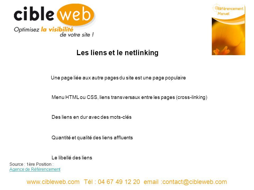 www.cibleweb.com Tél : 04 67 49 12 20 email :contact@cibleweb.com Les liens et le netlinking Une page liée aux autre pages du site est une page populaire Menu HTML ou CSS, liens transversaux entre les pages (cross-linking) Des liens en dur avec des mots-clés Quantité et qualité des liens affluents Le libellé des liens Source : 1ère Position : Agence de Référencement Agence de Référencement