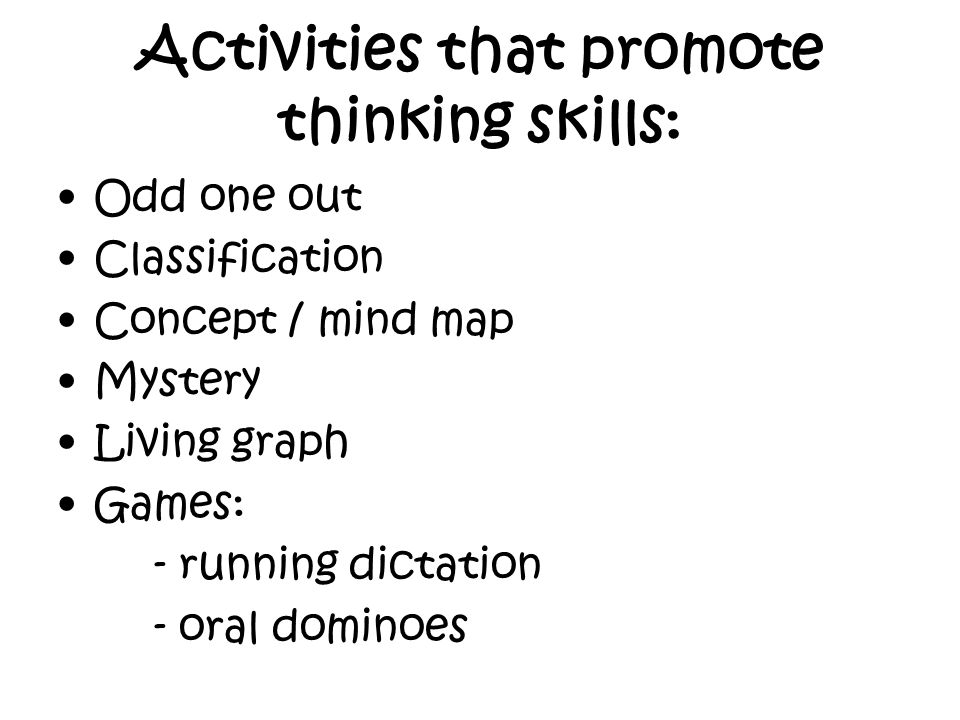 Activities that promote thinking skills: Odd one out Classification Concept / mind map Mystery Living graph Games: - running dictation - oral dominoes