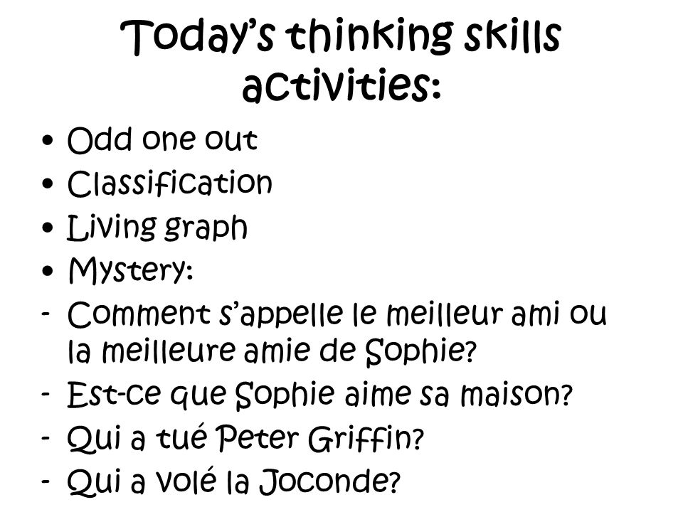 Todays thinking skills activities: Odd one out Classification Living graph Mystery: -Comment sappelle le meilleur ami ou la meilleure amie de Sophie.