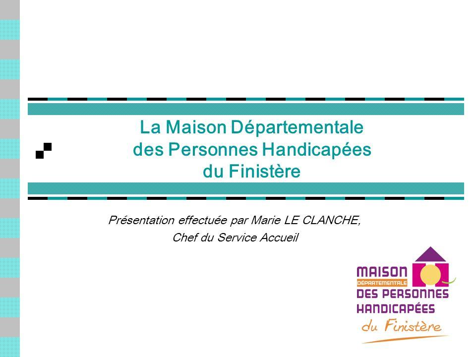 La Maison Départementale des Personnes Handicapées du Finistère Présentation effectuée par Marie LE CLANCHE, Chef du Service Accueil