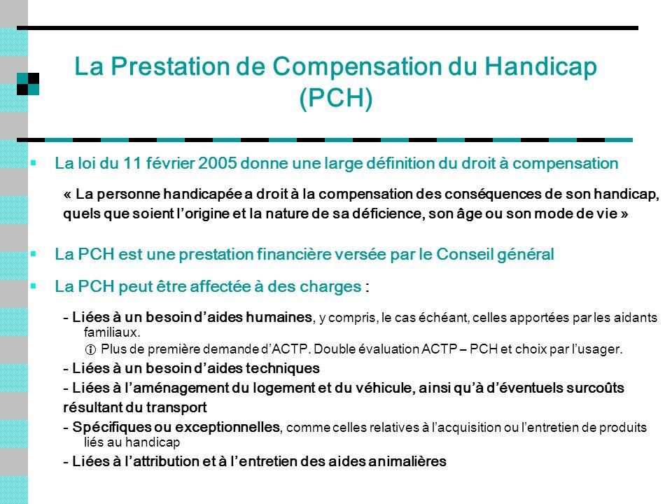 La Prestation de Compensation du Handicap (PCH) La loi du 11 février 2005 donne une large définition du droit à compensation « La personne handicapée