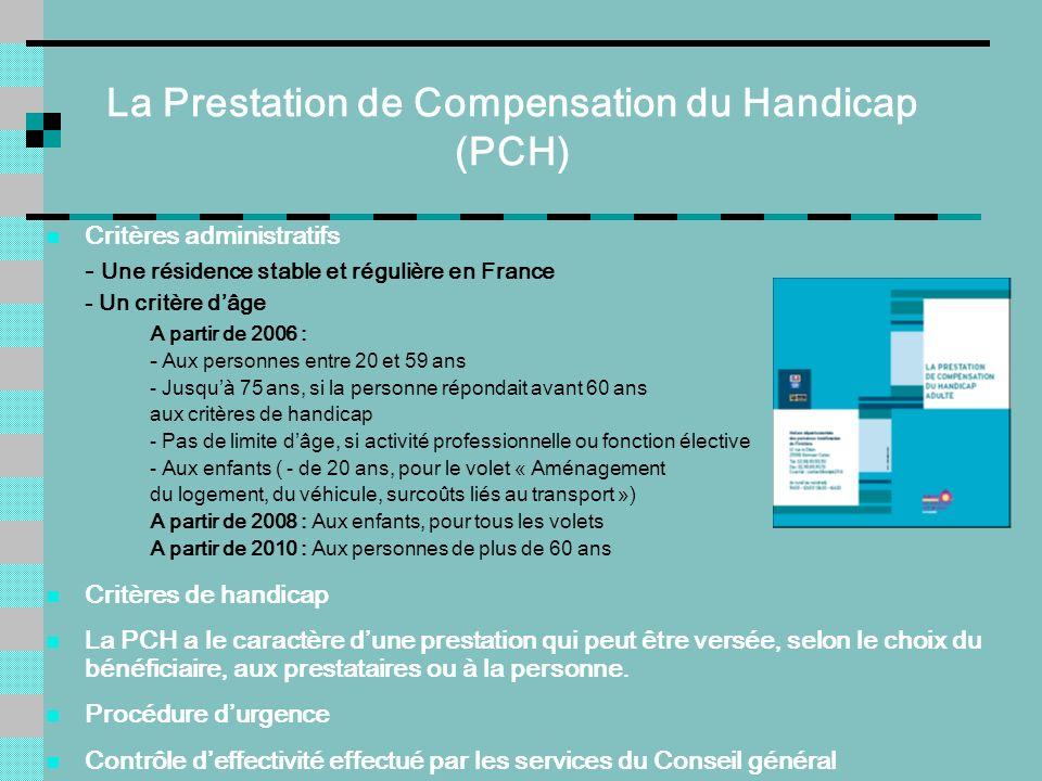 La Prestation de Compensation du Handicap (PCH) Critères administratifs - Une résidence stable et régulière en France - Un critère dâge A partir de 20
