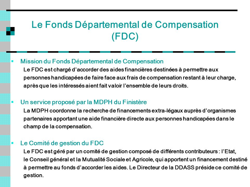 Le Fonds Départemental de Compensation (FDC) Mission du Fonds Départemental de Compensation Le FDC est chargé daccorder des aides financières destinée