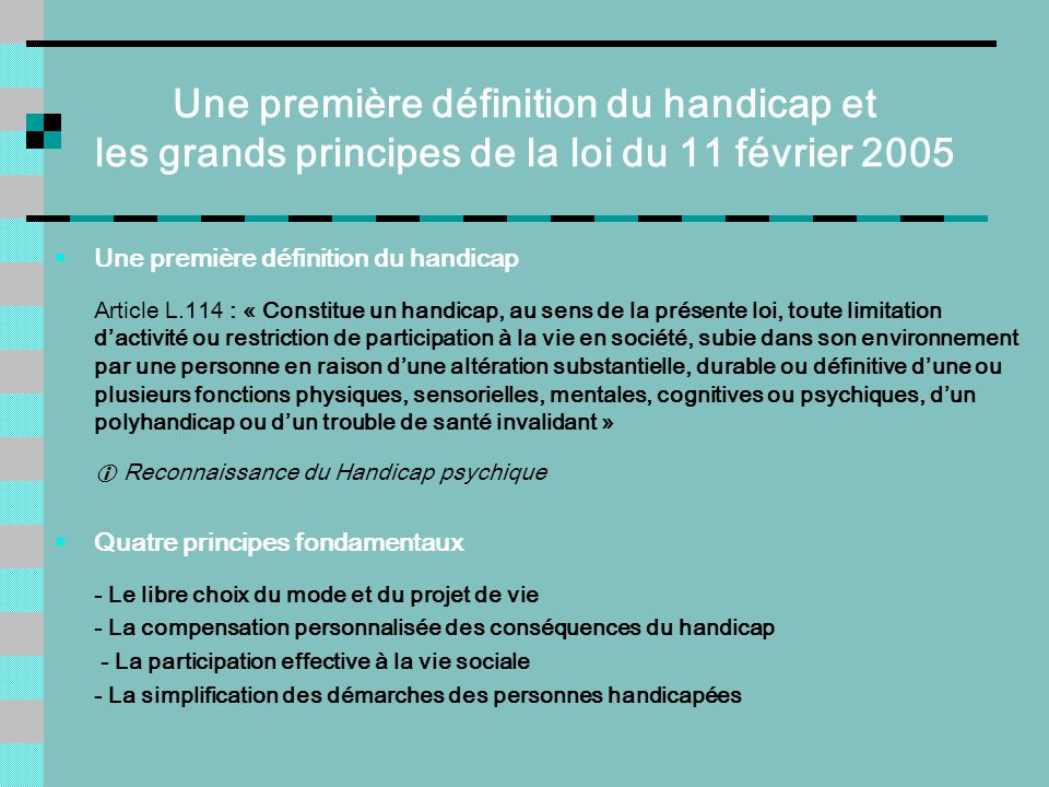Une première définition du handicap et les grands principes de la loi du 11 février 2005 Une première définition du handicap Article L.114 : « Constit
