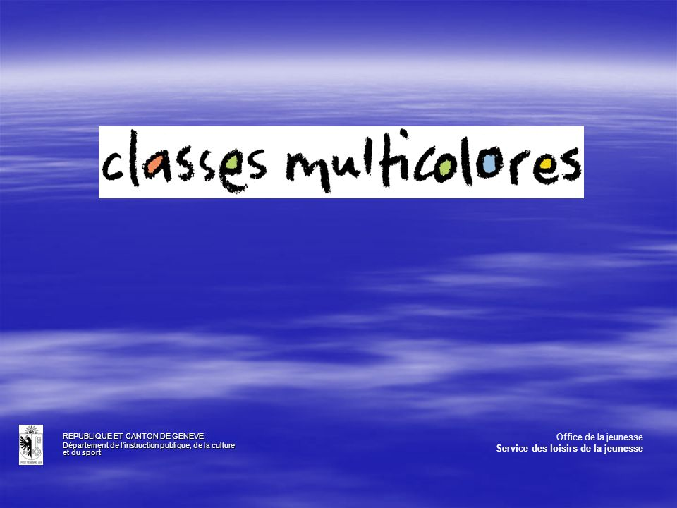 Secteur des classes multicolores Rattaché au Service des loisirs de la jeunesse (DIP) organisme officiel de prévention qui contribue à l élaboration, la promotion, la coordination de loisirs éducatifs pour les mineurs de notre canton