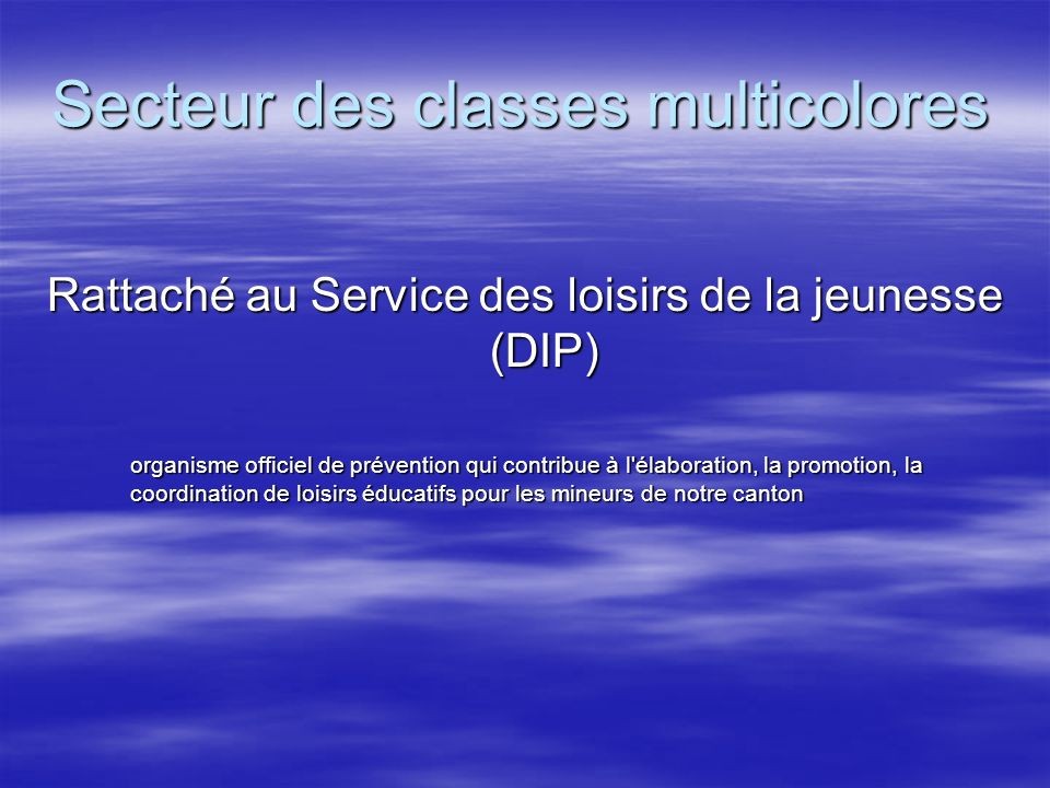 Secteur des classes multicolores Rattaché au Service des loisirs de la jeunesse (DIP) organisme officiel de prévention qui contribue à l'élaboration,