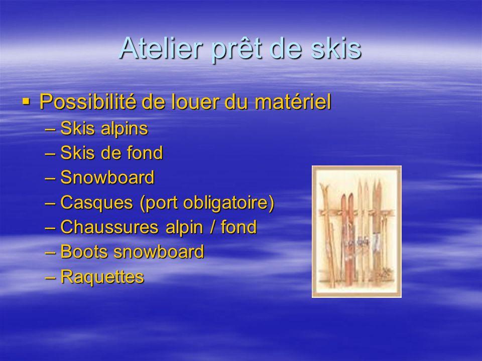 Atelier prêt de skis Possibilité de louer du matériel Possibilité de louer du matériel –Skis alpins –Skis de fond –Snowboard –Casques (port obligatoir