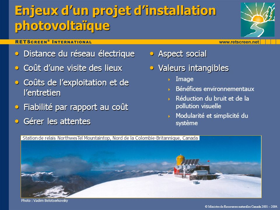 Exemples : Tibet, Botswana, Swaziland et Kenya Lanterne solaire et systèmes PV résidentiels Le coût de lextension du réseau est prohibitif Le coût de lextension du réseau est prohibitif Petites charges Petites charges Entretien local Entretien local Simple Simple Fiable Fiable Photo : Simon Tsuo (NREL PIX) Photo : Vadim Belotserkovsky Photo : Frank Van Der Vleuten (Renewable Energy World) Photo : Energy Research Center of the Netherlands Photo : Energy Research Center of the Netherlands Batik réalisé à des fins éducativesSystème solaire résidentiel Maison du personnel médical © Ministre de Ressources naturelles Canada 2001 – 2004.