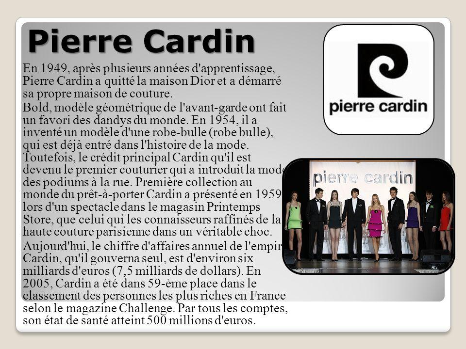 Pierre Cardin En 1949, après plusieurs années d apprentissage, Pierre Cardin a quitté la maison Dior et a démarré sa propre maison de couture.