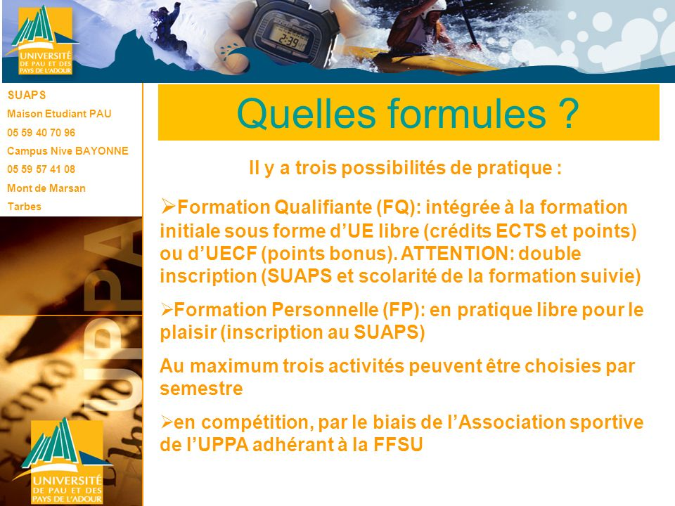 Le SUAPS Une quarantaine dactivités variées (sports collectifs, danses, ski, randonnées, golf, kayak, surf, escalade, badminton, musculation, gym, …) sont proposées sur les campus de Pau, Bayonne, Mont de Marsan et Tarbes.