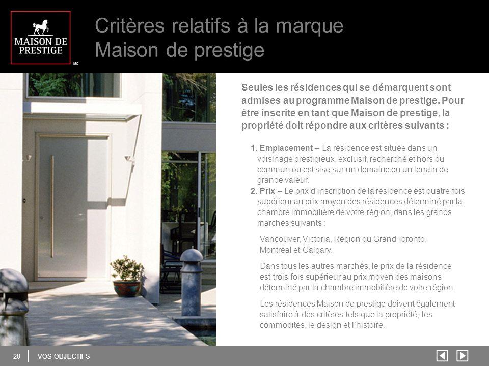 20 VOS OBJECTIFS Critères relatifs à la marque Maison de prestige Seules les résidences qui se démarquent sont admises au programme Maison de prestige.