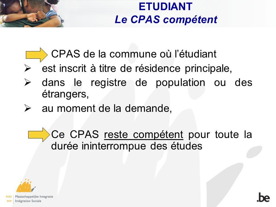 ETUDIANT Le CPAS compétent CPAS de la commune où létudiant est inscrit à titre de résidence principale, dans le registre de population ou des étranger