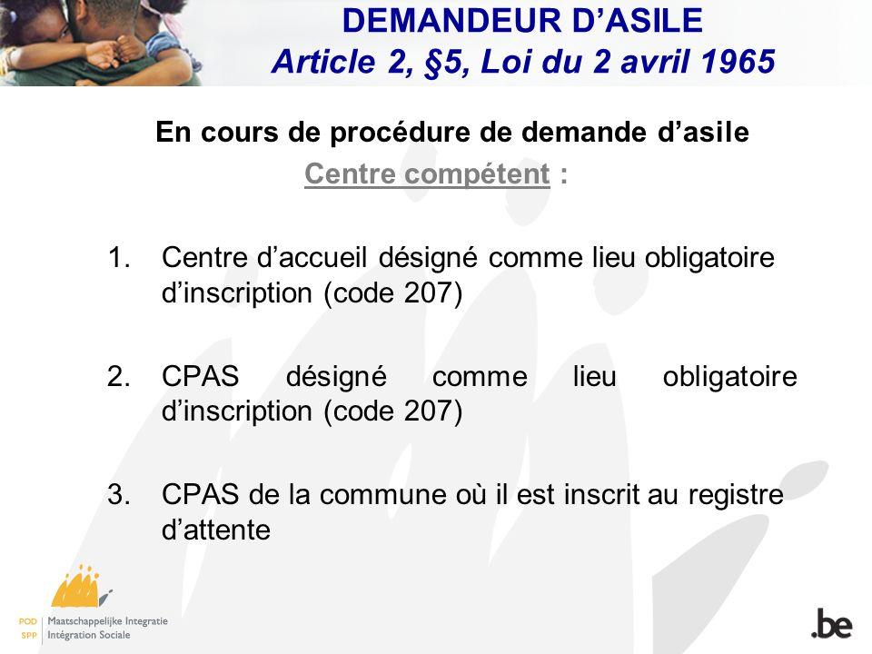 DEMANDEUR DASILE Article 2, §5, Loi du 2 avril 1965 En cours de procédure de demande dasile Centre compétent : 1. Centre daccueil désigné comme lieu o