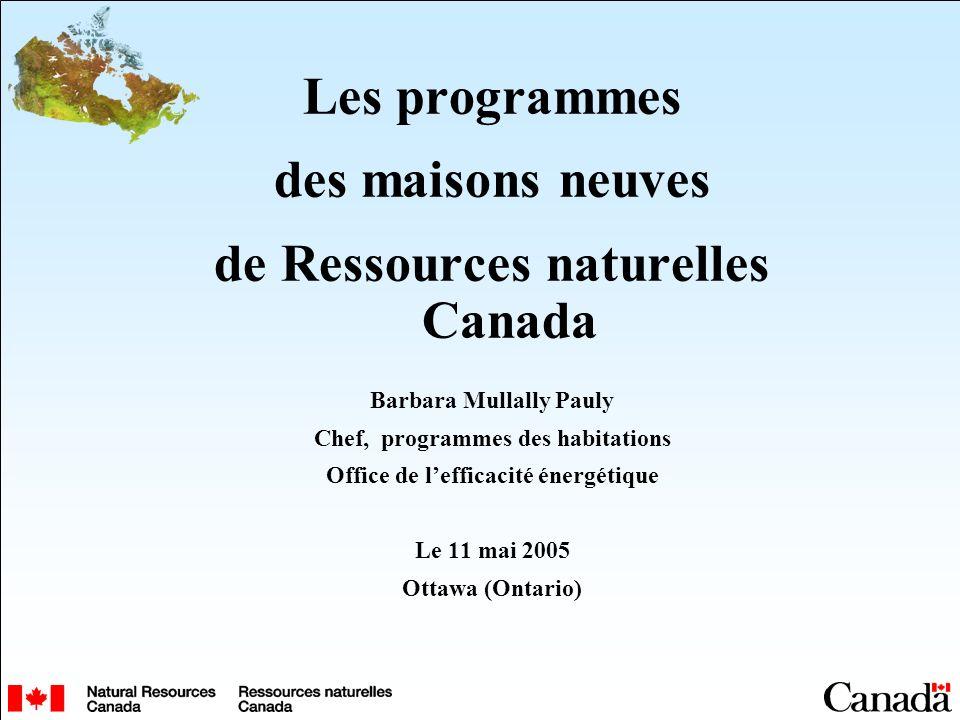 Les programmes des maisons neuves de Ressources naturelles Canada Barbara Mullally Pauly Chef, programmes des habitations Office de lefficacité énergétique Le 11 mai 2005 Ottawa (Ontario)