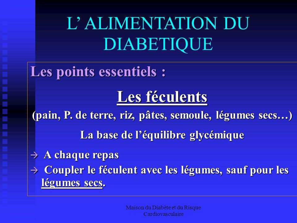 Maison du Diabète et du Risque Cardiovasculaire L ALIMENTATION DU DIABETIQUE Les points essentiels : Les féculents (pain, P.