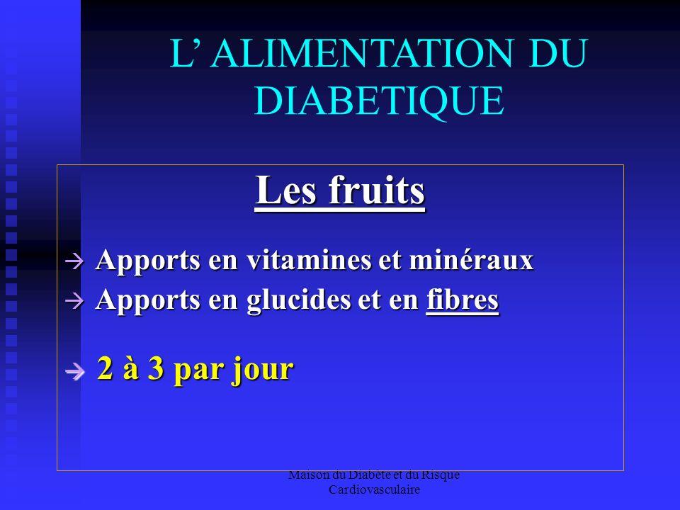 Maison du Diabète et du Risque Cardiovasculaire L ALIMENTATION DU DIABETIQUE Les fruits Apports en vitamines et minéraux Apports en vitamines et minéraux Apports en glucides et en fibres Apports en glucides et en fibres 2 à 3 par jour 2 à 3 par jour