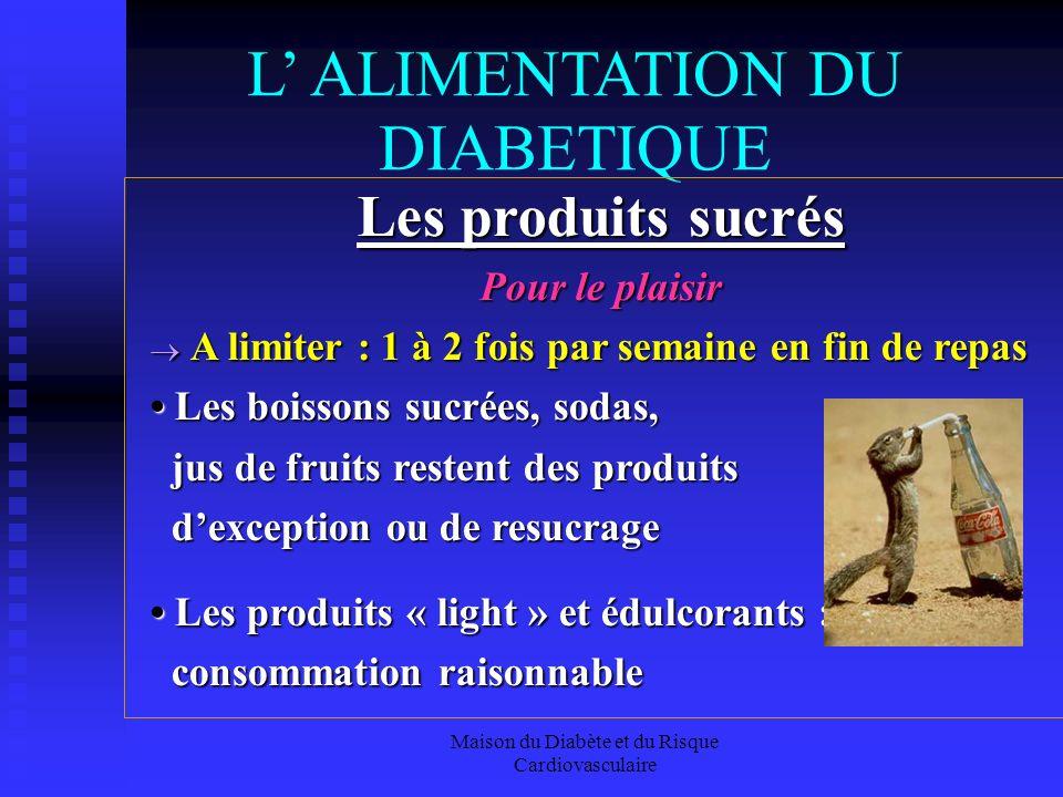 Maison du Diabète et du Risque Cardiovasculaire L ALIMENTATION DU DIABETIQUE Les produits sucrés Pour le plaisir A limiter : 1 à 2 fois par semaine en