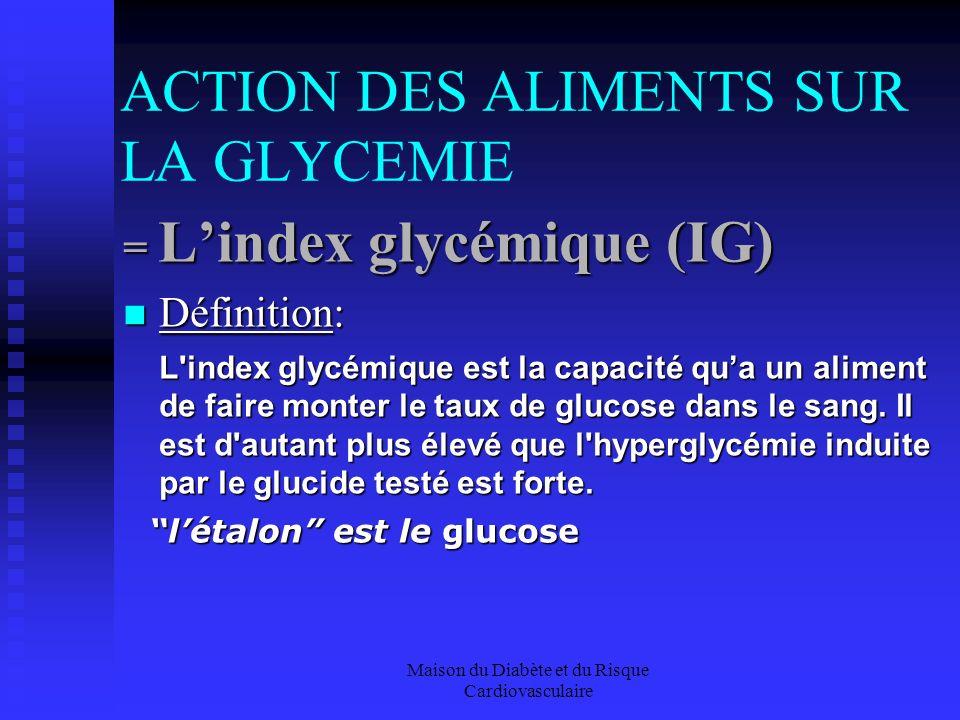 Maison du Diabète et du Risque Cardiovasculaire ACTION DES ALIMENTS SUR LA GLYCEMIE = Lindex glycémique (IG) Définition: Définition: L index glycémique est la capacité qua un aliment de faire monter le taux de glucose dans le sang.