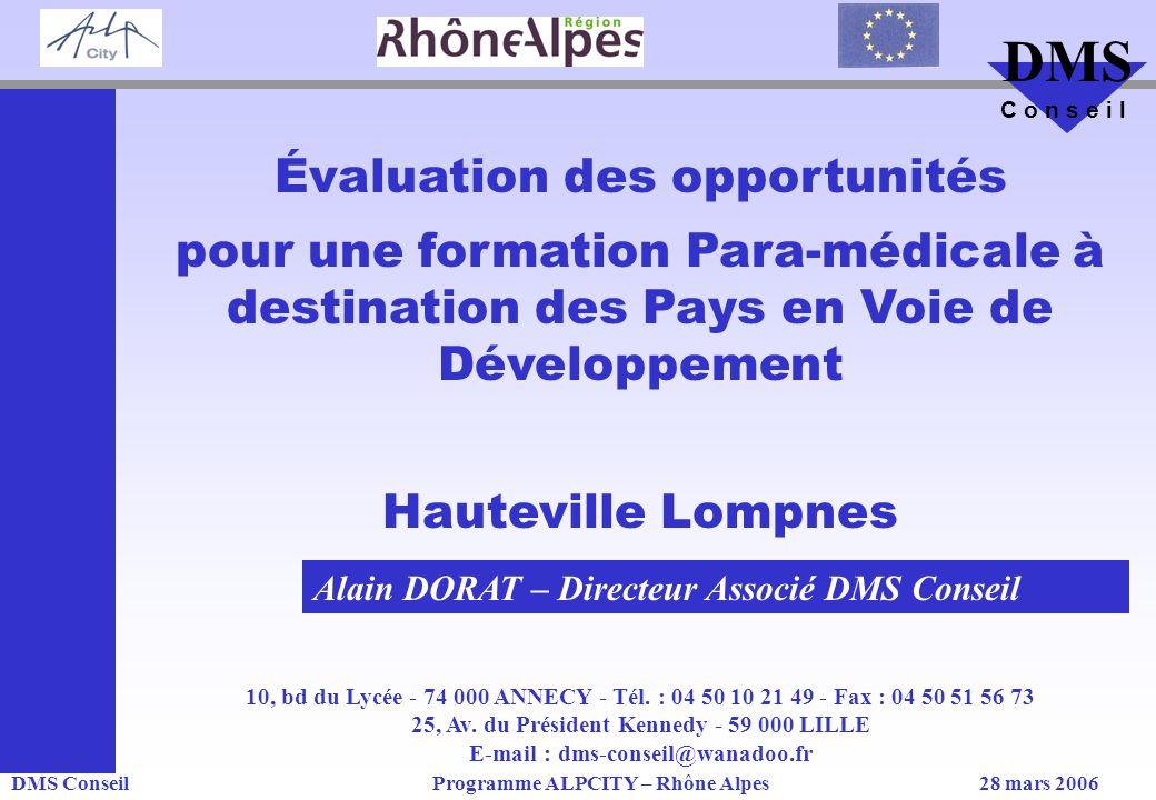 DMS ConseilProgramme ALPCITY – Rhône Alpes28 mars 2006 DMS C o n s e i l Évaluation des opportunités pour une formation Para-médicale à destination des Pays en Voie de Développement Hauteville Lompnes 10, bd du Lycée - 74 000 ANNECY - Tél.