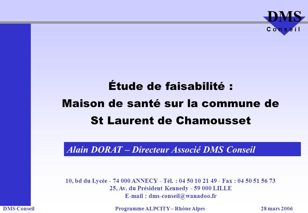 DMS ConseilProgramme ALPCITY – Rhône Alpes28 mars 2006 DMS C o n s e i l Étude de faisabilité : Maison de santé sur la commune de St Laurent de Chamousset 10, bd du Lycée - 74 000 ANNECY - Tél.