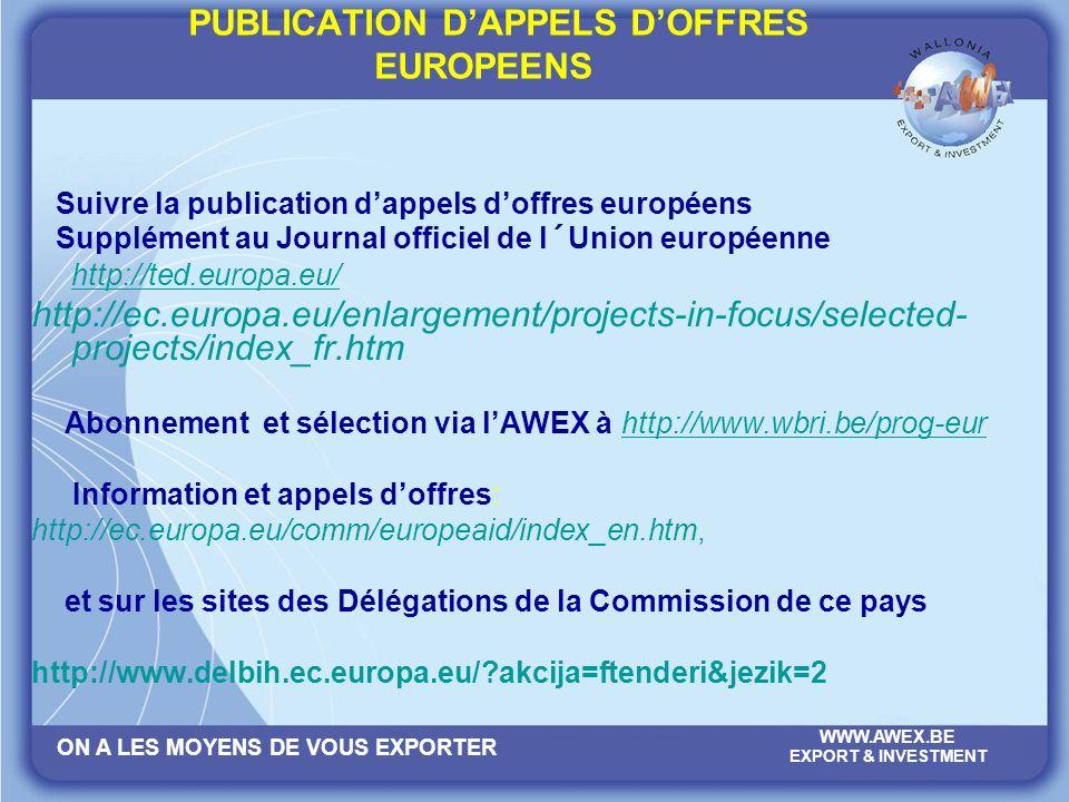 ON A LES MOYENS DE VOUS EXPORTER WWW.AWEX.BE EXPORT & INVESTMENT PUBLICATION DAPPELS DOFFRES EUROPEENS Suivre la publication dappels doffres européens Supplément au Journal officiel de l´Union européenne http://ted.europa.eu/ http://ec.europa.eu/enlargement/projects-in-focus/selected- projects/index_fr.htm Abonnement et sélection via lAWEX à http://www.wbri.be/prog-eurhttp://www.wbri.be/prog-eur Information et appels doffres: http://ec.europa.eu/comm/europeaid/index_en.htm, et sur les sites des Délégations de la Commission de ce pays http://www.delbih.ec.europa.eu/?akcija=ftenderi&jezik=2