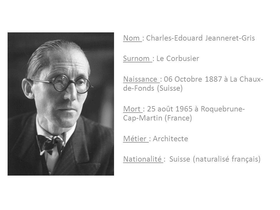 Nom : Charles-Edouard Jeanneret-Gris Surnom : Le Corbusier Naissance : 06 Octobre 1887 à La Chaux- de-Fonds (Suisse) Mort : 25 août 1965 à Roquebrune-