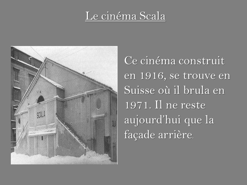 Le cinéma Scala Ce cinéma construit en 1916, se trouve en Suisse où il brula en 1971. Il ne reste aujourdhui que la façade arrière.