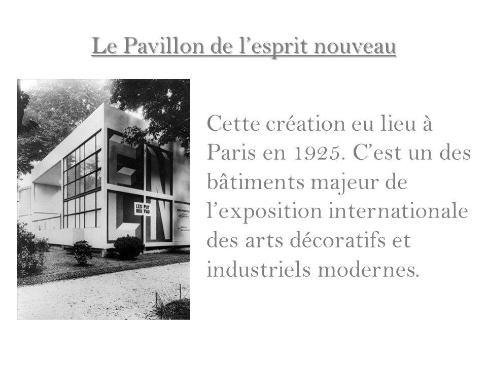 Le Pavillon de lesprit nouveau Cette création eu lieu à Paris en 1925. Cest un des bâtiments majeur de lexposition internationale des arts décoratifs