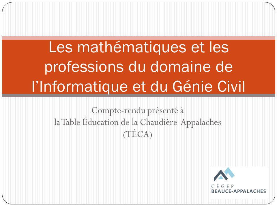 Compte-rendu présenté à la Table Éducation de la Chaudière-Appalaches (TÉCA) Les mathématiques et les professions du domaine de lInformatique et du Génie Civil