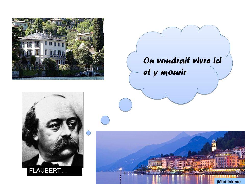 On voudrait vivre ici et y mourir FLAUBERT… (Maddalena)
