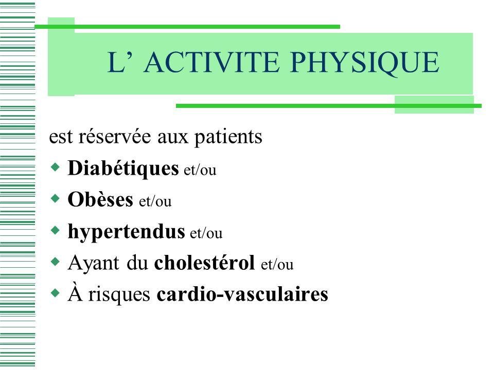 L ACTIVITE PHYSIQUE est réservée aux patients Diabétiques et/ou Obèses et/ou hypertendus et/ou Ayant du cholestérol et/ou À risques cardio-vasculaires