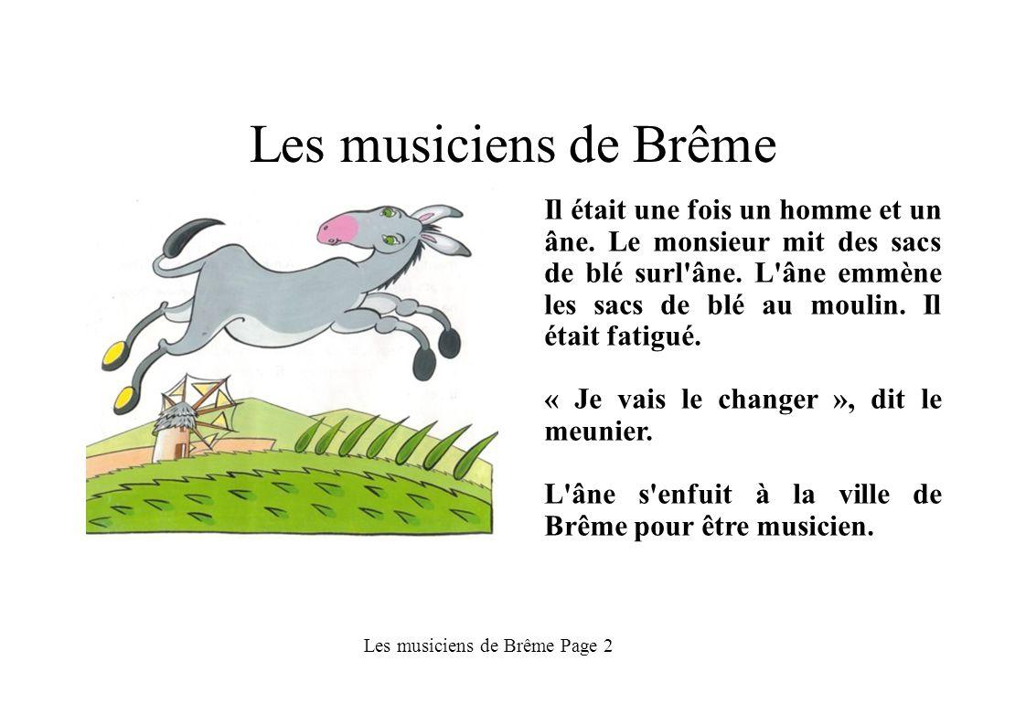 Les musiciens de Brême Il était une fois un homme et un âne. Le monsieur mit des sacs de blé surl'âne. L'âne emmène les sacs de blé au moulin. Il étai
