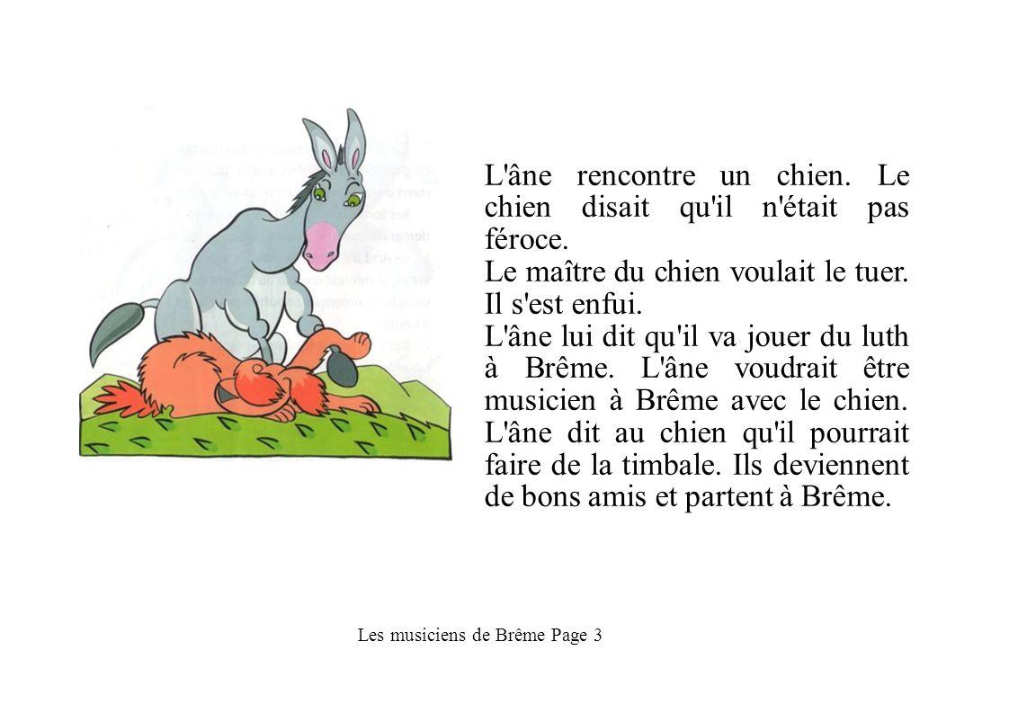 Les musiciens de Brême Page 3 L'âne rencontre un chien. Le chien disait qu'il n'était pas féroce. Le maître du chien voulait le tuer. Il s'est enfui.