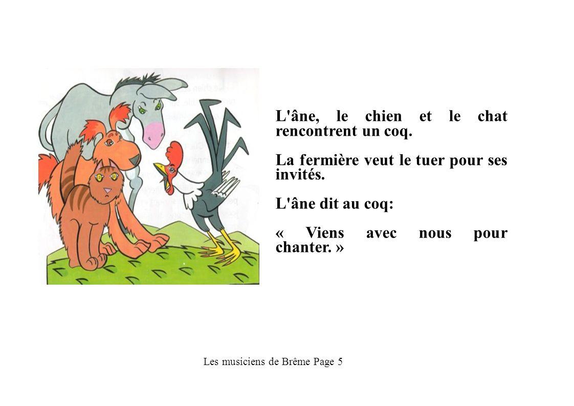 Les musiciens de Brême Page 5 L'âne, le chien et le chat rencontrent un coq. La fermière veut le tuer pour ses invités. L'âne dit au coq: « Viens avec