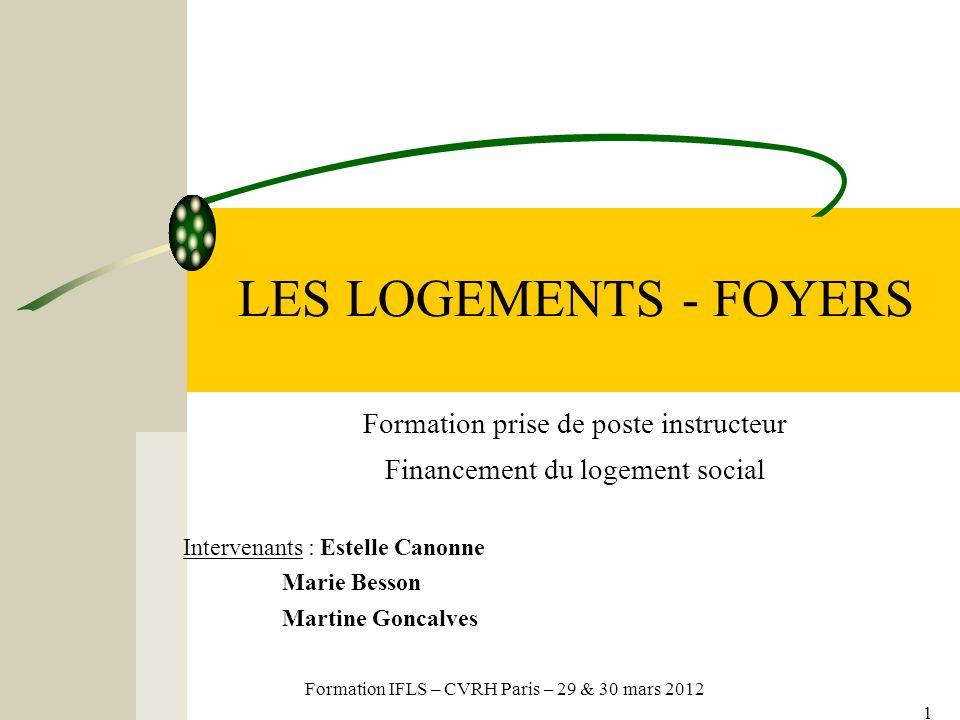 Formation IFLS – CVRH Paris – 29 & 30 mars 2012 1 LES LOGEMENTS - FOYERS Formation prise de poste instructeur Financement du logement social Intervenants : Estelle Canonne Marie Besson Martine Goncalves