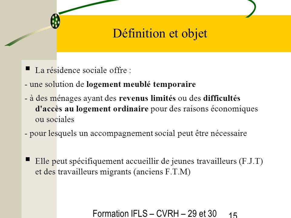 Formation IFLS – CVRH – 29 et 30 mars 2012 15 Définition et objet La résidence sociale offre : - une solution de logement meublé temporaire - à des mé