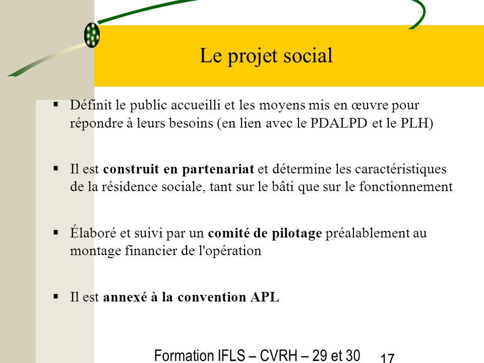 Formation IFLS – CVRH – 29 et 30 mars 2012 17 Le projet social Définit le public accueilli et les moyens mis en œuvre pour répondre à leurs besoins (en lien avec le PDALPD et le PLH) Il est construit en partenariat et détermine les caractéristiques de la résidence sociale, tant sur le bâti que sur le fonctionnement Élaboré et suivi par un comité de pilotage préalablement au montage financier de l opération Il est annexé à la convention APL