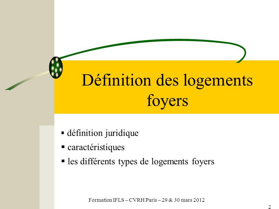 Formation IFLS – CVRH – 29 et 30 mars 2012 3 Catégories de logements foyers (R 351-55 du C.C.H) La Résidence Sociale Le Foyer de Jeunes Travailleurs – Foyer de Travailleurs Migrants (avant 1995) Le Foyer Personnes Âgées / Handicapées