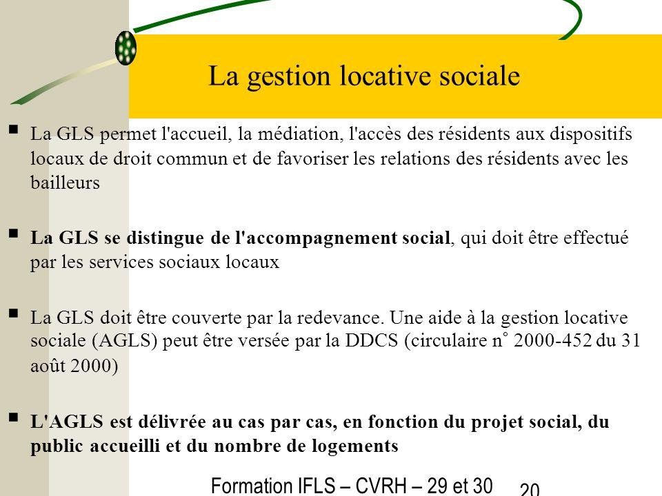 Formation IFLS – CVRH – 29 et 30 mars 2012 20 La gestion locative sociale La GLS permet l'accueil, la médiation, l'accès des résidents aux dispositifs