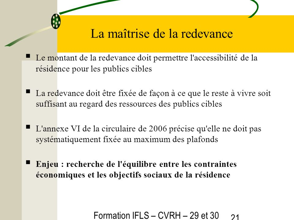 Formation IFLS – CVRH – 29 et 30 mars 2012 21 La maîtrise de la redevance Le montant de la redevance doit permettre l'accessibilité de la résidence po