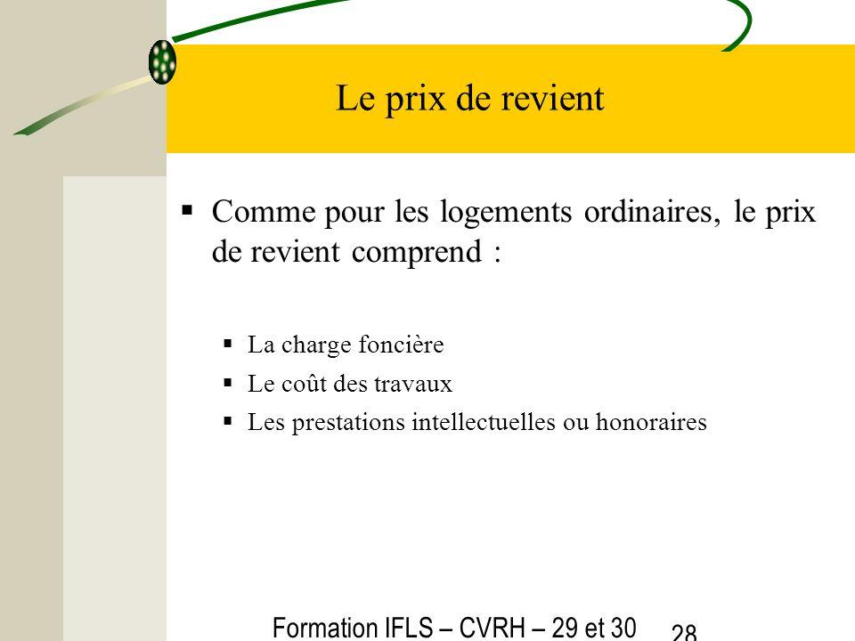 Formation IFLS – CVRH – 29 et 30 mars 2012 28 Le prix de revient Comme pour les logements ordinaires, le prix de revient comprend : La charge foncière