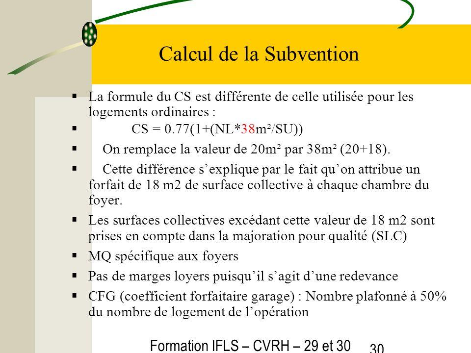 Formation IFLS – CVRH – 29 et 30 mars 2012 30 Calcul de la Subvention La formule du CS est différente de celle utilisée pour les logements ordinaires