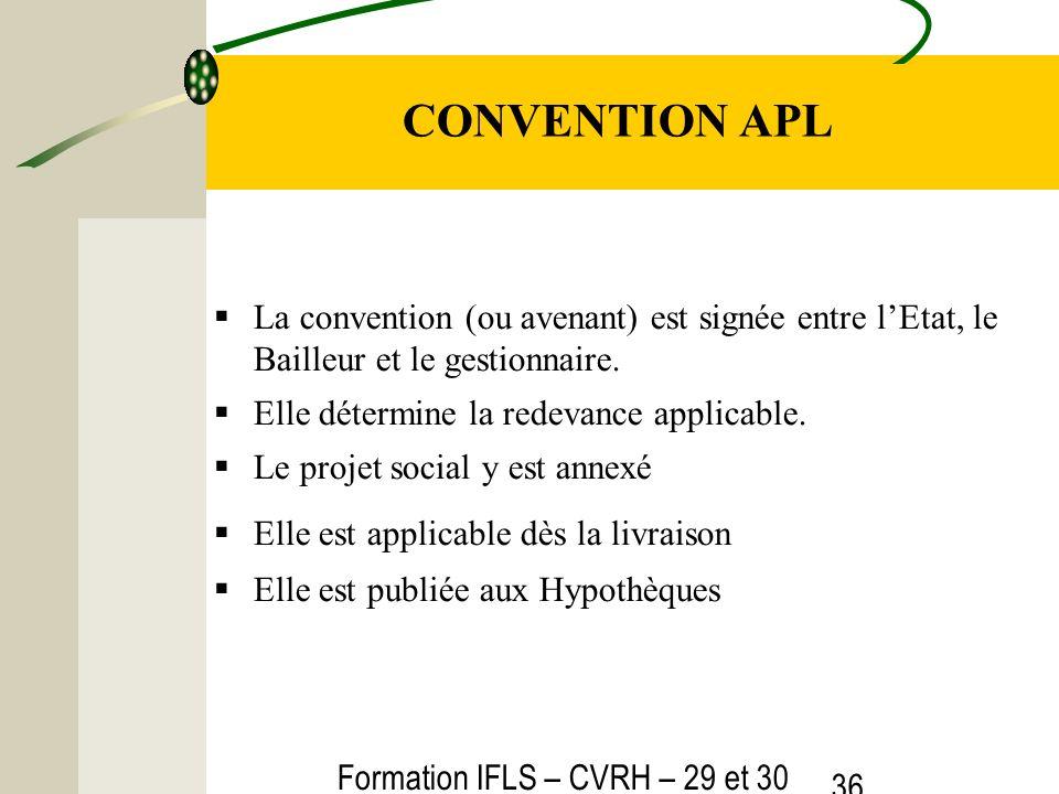 Formation IFLS – CVRH – 29 et 30 mars 2012 36 CONVENTION APL La convention (ou avenant) est signée entre lEtat, le Bailleur et le gestionnaire. Elle d