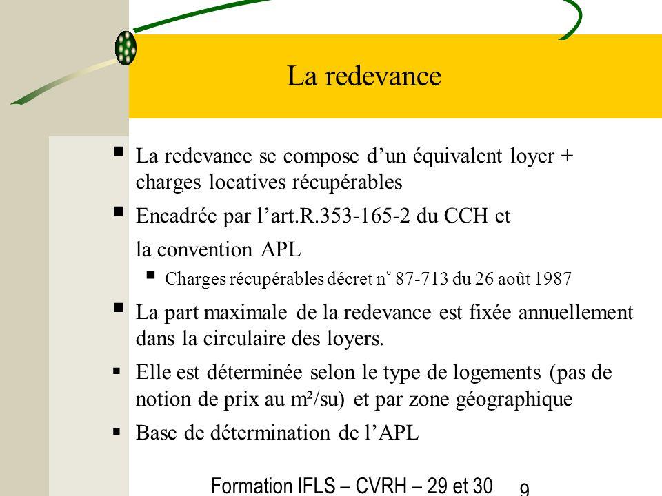 Formation IFLS – CVRH – 29 et 30 mars 2012 9 La redevance La redevance se compose dun équivalent loyer + charges locatives récupérables Encadrée par l