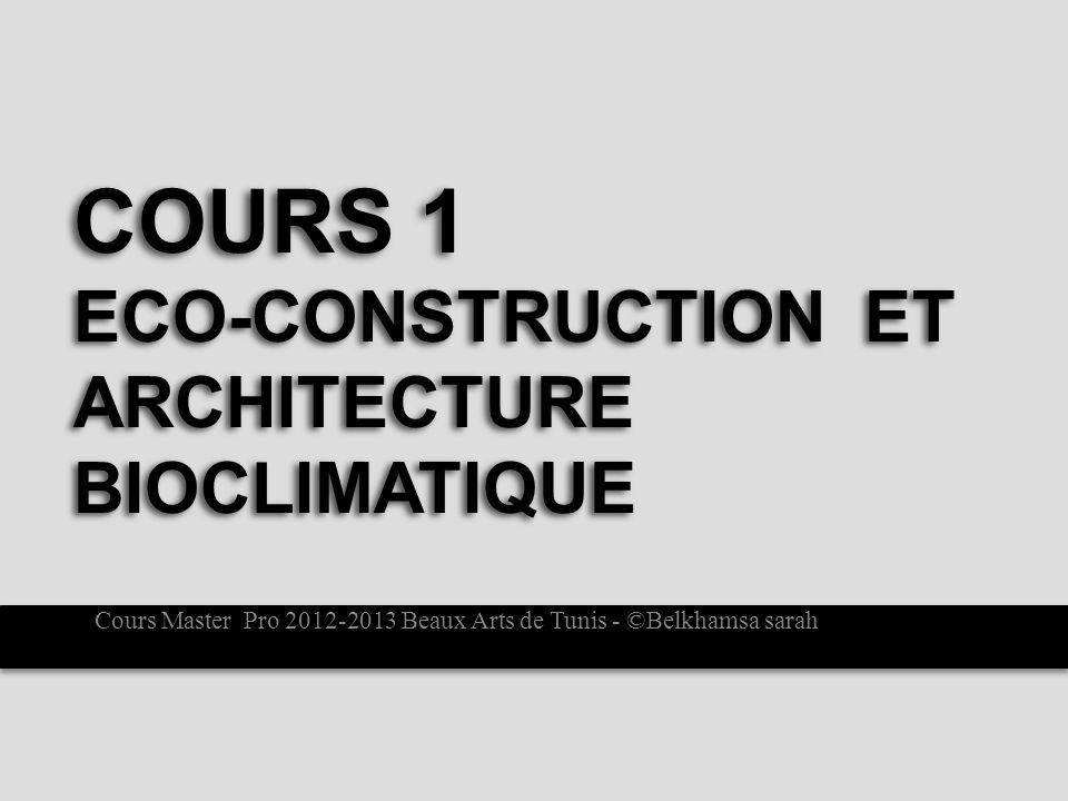 COURS 1 ECO-CONSTRUCTION ET ARCHITECTURE BIOCLIMATIQUE Cours Master Pro 2012-2013 Beaux Arts de Tunis - ©Belkhamsa sarah
